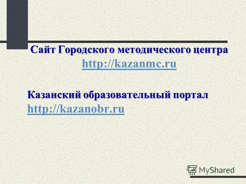 Сайт Городского методического центра Сайт Городского методического центра http://kazanmc.ru http://kazanmc.ru Казанский образовательный портал Казанский образовательный портал http://kazanobr.ru http://kazanobr.ru