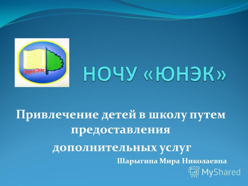 Привлечение детей в школу путем предоставления дополнительных услуг Шарыгина Мира Николаевна