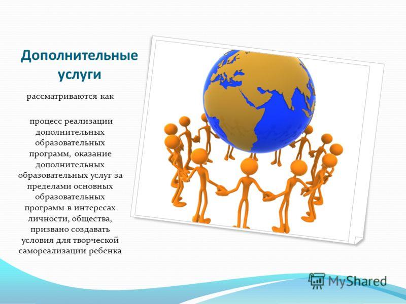 Дополнительные услуги рассматриваются как процесс реализации дополнительных образовательных программ, оказание дополнительных образовательных услуг за пределами основных образовательных программ в интересах личности, общества, призвано создавать усло