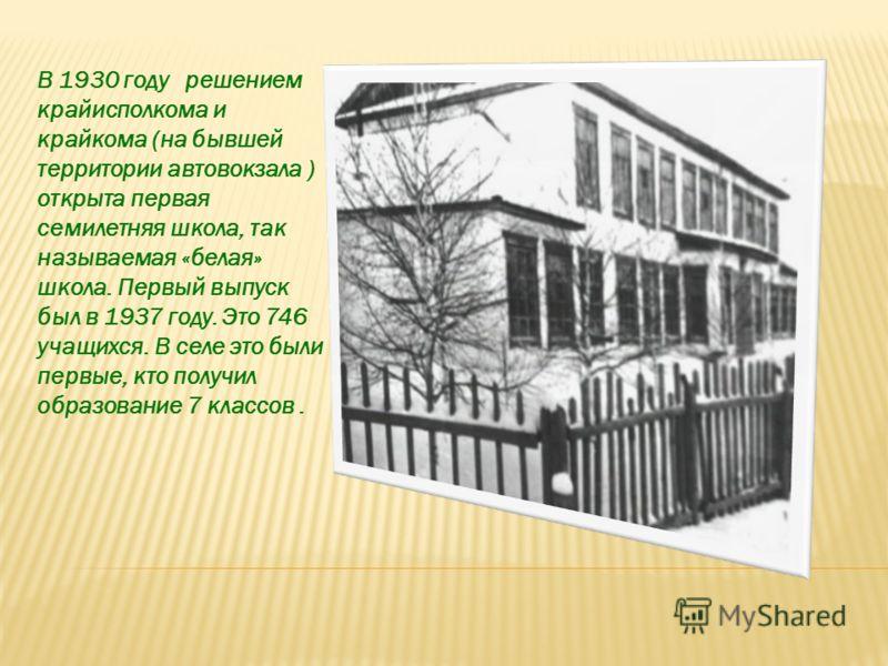 В 1930 году решением крайисполкома и крайкома (на бывшей территории автовокзала ) открыта первая семилетняя школа, так называемая «белая» школа. Первый выпуск был в 1937 году. Это 746 учащихся. В селе это были первые, кто получил образование 7 классо