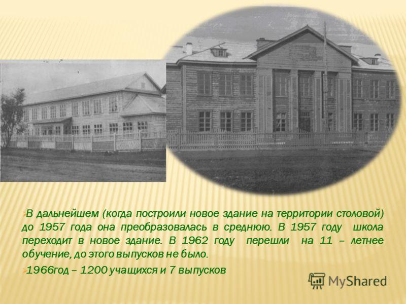 В дальнейшем (когда построили новое здание на территории столовой) до 1957 года она преобразовалась в среднюю. В 1957 году школа переходит в новое здание. В 1962 году перешли на 11 – летнее обучение, до этого выпусков не было. 1966год – 1200 учащихся
