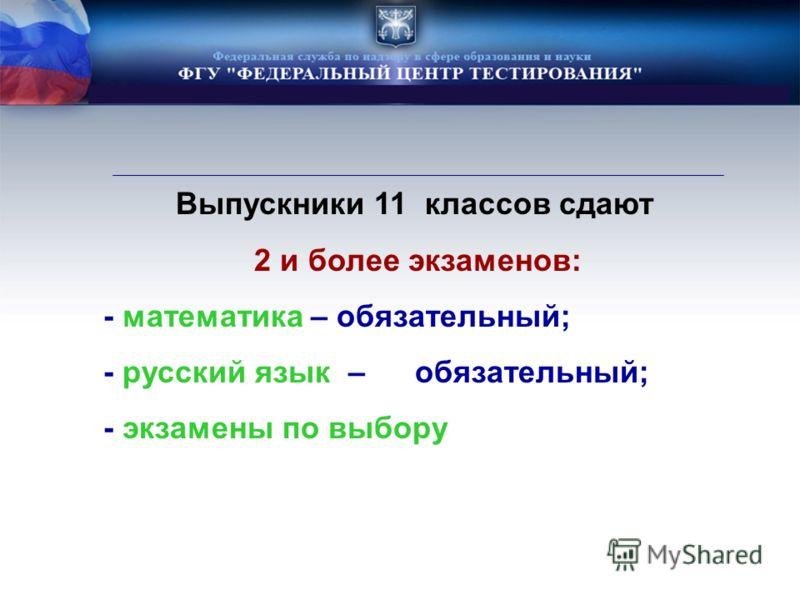 Выпускники 11 классов сдают 2 и более экзаменов: - математика – обязательный; - русский язык – обязательный; - экзамены по выбору