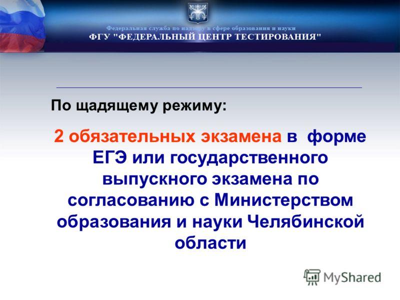 По щадящему режиму: 2 обязательных экзамена в форме ЕГЭ или государственного выпускного экзамена по согласованию с Министерством образования и науки Челябинской области