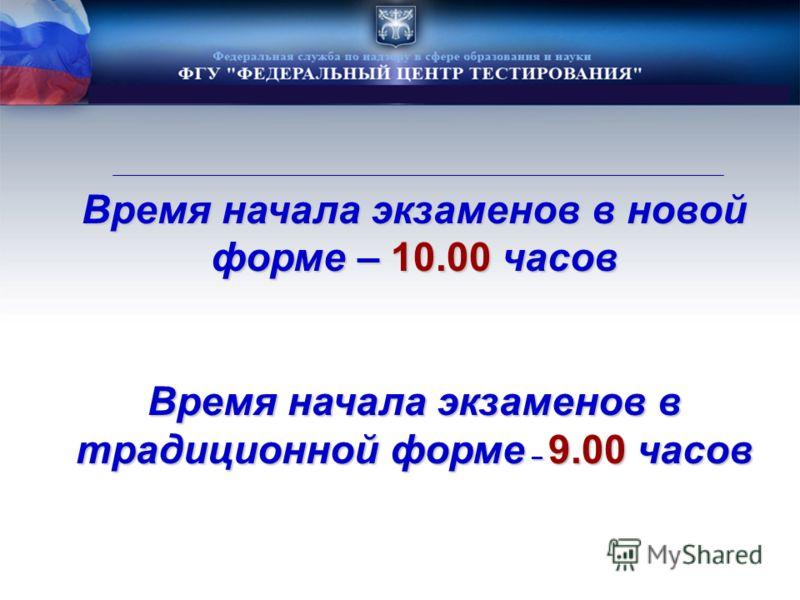 Время начала экзаменов в новой форме – 10.00 часов Время начала экзаменов в традиционной форме – 9.00 часов