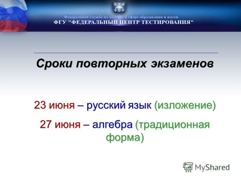 Сроки повторных экзаменов 23 июня – русский язык (изложение) 27 июня – алгебра (традиционная форма)