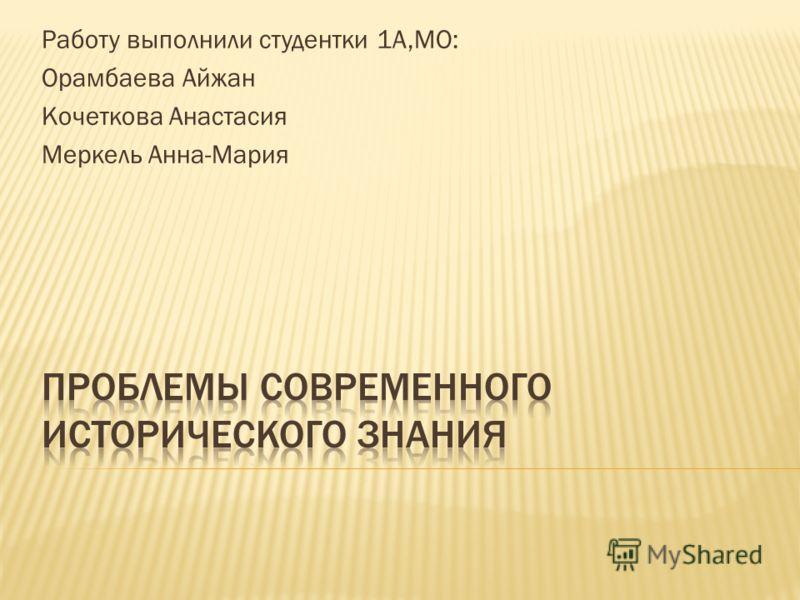 Работу выполнили студентки 1А,МО: Орамбаева Айжан Кочеткова Анастасия Меркель Анна-Мария