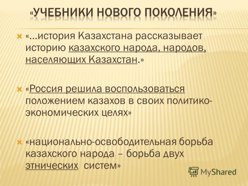 «…история Казахстана рассказывает историю казахского народа, народов, населяющих Казахстан.» «Россия решила воспользоваться положением казахов в своих политико- экономических целях» «национально-освободительная борьба казахского народа – борьба двух
