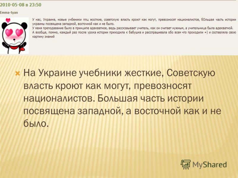 На Украине учебники жесткие, Советскую власть кроют как могут, превозносят националистов. Большая часть истории посвящена западной, а восточной как и не было.