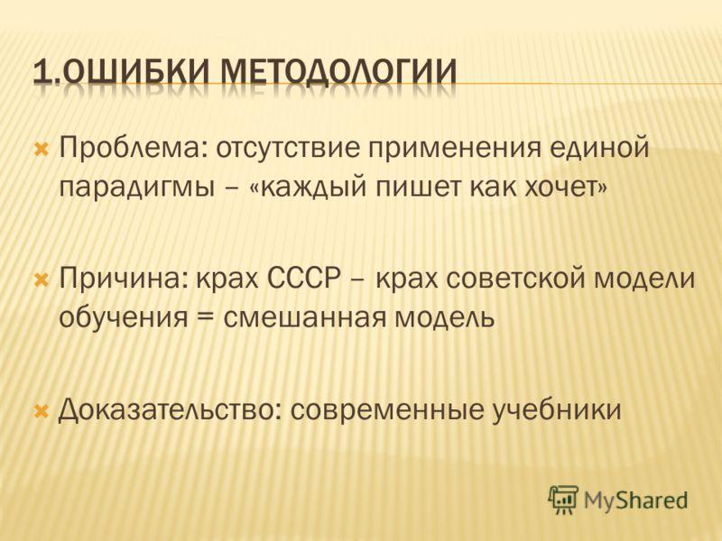 Проблема: отсутствие применения единой парадигмы – «каждый пишет как хочет» Причина: крах СССР – крах советской модели обучения = смешанная модель Доказательство: современные учебники