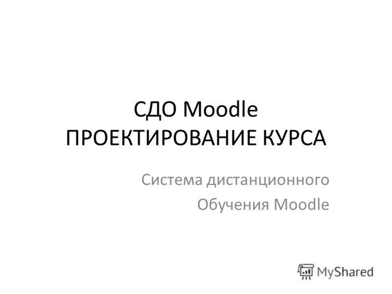 СДО Moodle ПРОЕКТИРОВАНИЕ КУРСА Система дистанционного Обучения Moodle