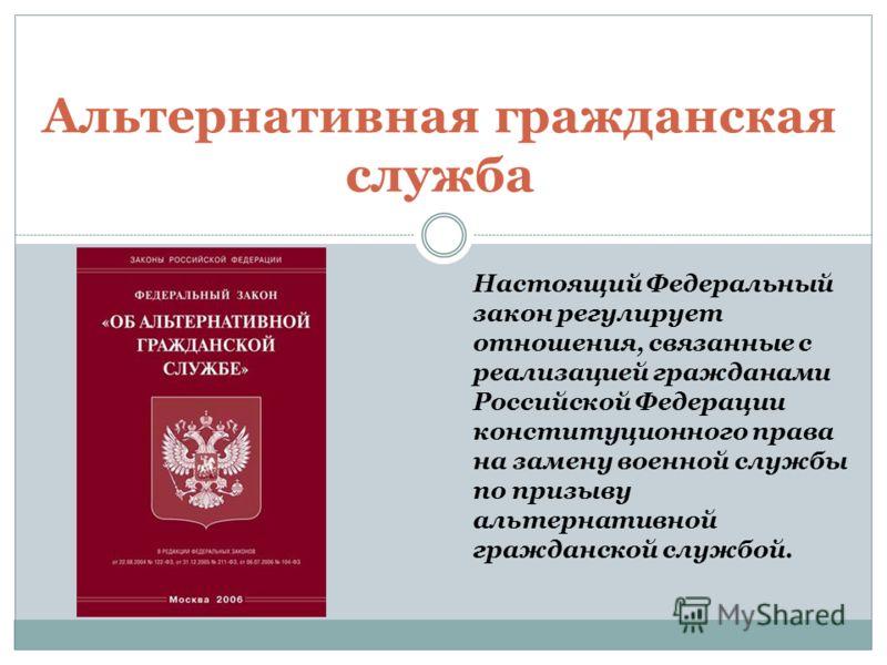 Альтернативная гражданская служба Настоящий Федеральный закон регулирует отношения, связанные с реализацией гражданами Российской Федерации конституционного права на замену военной службы по призыву альтернативной гражданской службой.