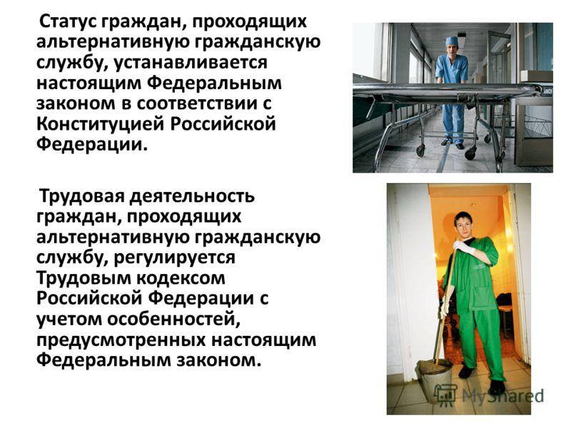 Статус граждан, проходящих альтернативную гражданскую службу, устанавливается настоящим Федеральным законом в соответствии с Конституцией Российской Федерации. Трудовая деятельность граждан, проходящих альтернативную гражданскую службу, регулируется