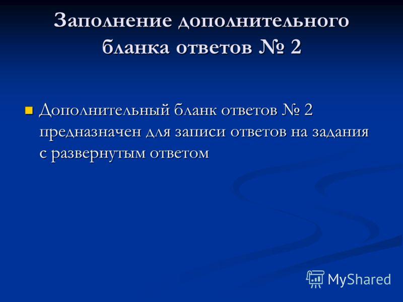 Заполнение дополнительного бланка ответов 2 Дополнительный бланк ответов 2 предназначен для записи ответов на задания с развернутым ответом Дополнительный бланк ответов 2 предназначен для записи ответов на задания с развернутым ответом