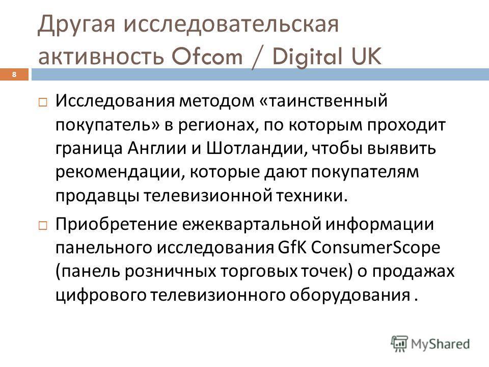 Другая исследовательская активность Ofcom / Digital UK 8 Исследования методом « таинственный покупатель » в регионах, по которым проходит граница Англии и Шотландии, чтобы выявить рекомендации, которые дают покупателям продавцы телевизионной техники.