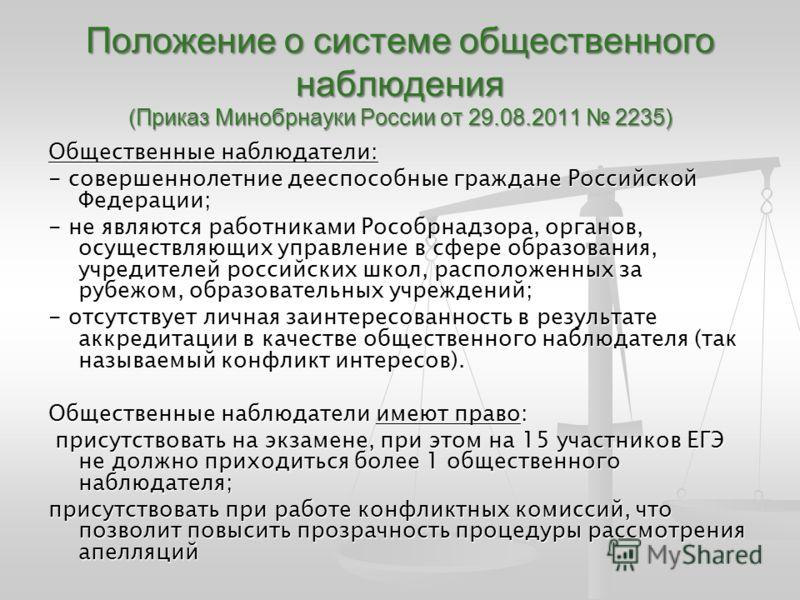 Положение о системе общественного наблюдения (Приказ Минобрнауки России от 29.08.2011 2235) Общественные наблюдатели: - совершеннолетние дееспособные граждане Российской Федерации; - не являются работниками Рособрнадзора, органов, осуществляющих упра