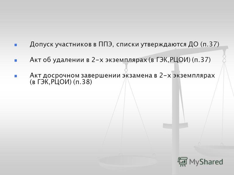 Допуск участников в ППЭ, списки утверждаются ДО (п.37) Допуск участников в ППЭ, списки утверждаются ДО (п.37) Акт об удалении в 2-х экземплярах (в ГЭК,РЦОИ) (п.37) Акт об удалении в 2-х экземплярах (в ГЭК,РЦОИ) (п.37) Акт досрочном завершении экзамен