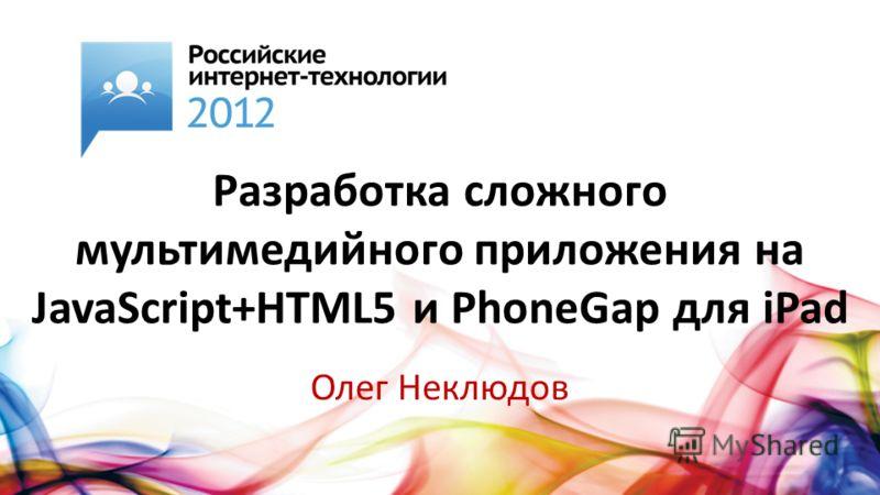 Разработка сложного мультимедийного приложения на JavaScript+HTML5 и PhoneGap для iPad Олег Неклюдов