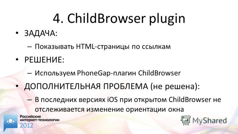 4. ChildBrowser plugin ЗАДАЧА: – Показывать HTML-страницы по ссылкам РЕШЕНИЕ: – Используем PhoneGap-плагин ChildBrowser ДОПОЛНИТЕЛЬНАЯ ПРОБЛЕМА (не решена): – В последних версиях iOS при открытом ChildBrowser не отслеживается изменение ориентации окн