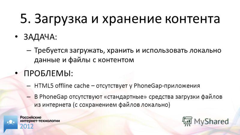 5. Загрузка и хранение контента ЗАДАЧА: – Требуется загружать, хранить и использовать локально данные и файлы с контентом ПРОБЛЕМЫ: – HTML5 offline cache – отсутствует у PhoneGap-приложения – В PhoneGap отсутствуют «стандартные» средства загрузки фай