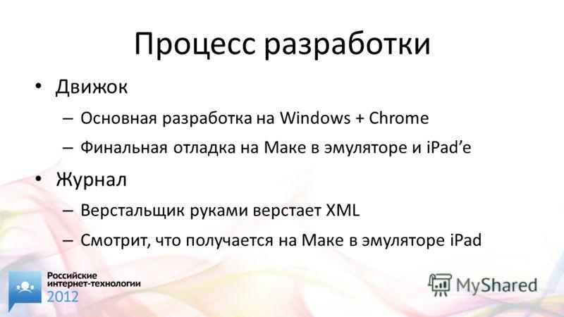 Процесс разработки Движок – Основная разработка на Windows + Chrome – Финальная отладка на Маке в эмуляторе и iPade Журнал – Верстальщик руками верстает XML – Смотрит, что получается на Маке в эмуляторе iPad