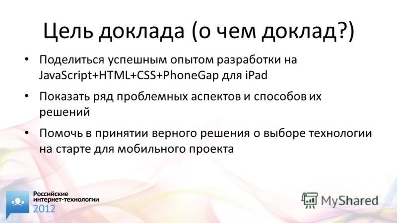 Цель доклада (о чем доклад?) Поделиться успешным опытом разработки на JavaScript+HTML+CSS+PhoneGap для iPad Показать ряд проблемных аспектов и способов их решений Помочь в принятии верного решения о выборе технологии на старте для мобильного проекта