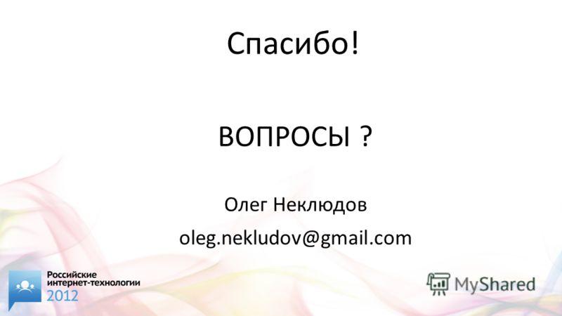 Спасибо! ВОПРОСЫ ? Олег Неклюдов oleg.nekludov@gmail.com