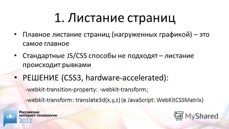 1. Листание страниц Плавное листание страниц (нагруженных графикой) – это самое главное Стандартные JS/CSS способы не подходят – листание происходит рывками РЕШЕНИЕ (CSS3, hardware-accelerated): -webkit-transition-property: -webkit-transform; -webkit