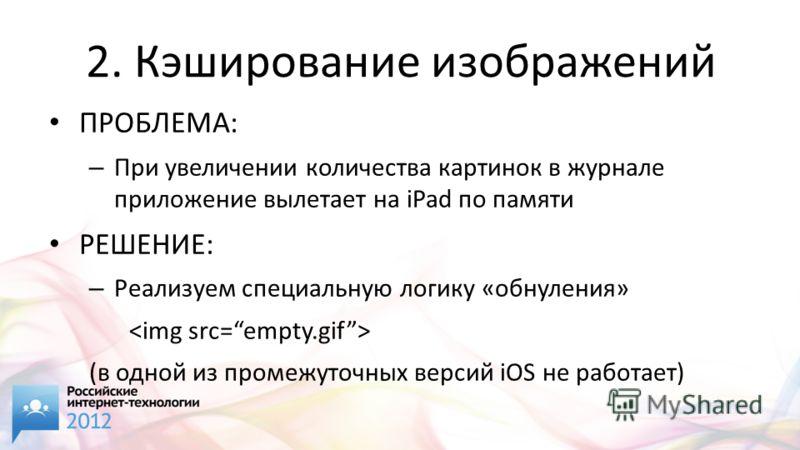 2. Кэширование изображений ПРОБЛЕМА: – При увеличении количества картинок в журнале приложение вылетает на iPad по памяти РЕШЕНИЕ: – Реализуем специальную логику «обнуления» (в одной из промежуточных версий iOS не работает)