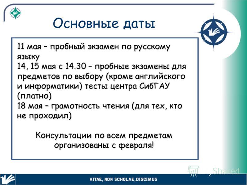 Основные даты 11 мая – пробный экзамен по русскому языку 14, 15 мая с 14.30 – пробные экзамены для предметов по выбору (кроме английского и информатики) тесты центра СибГАУ (платно) 18 мая – грамотность чтения (для тех, кто не проходил) Консультации