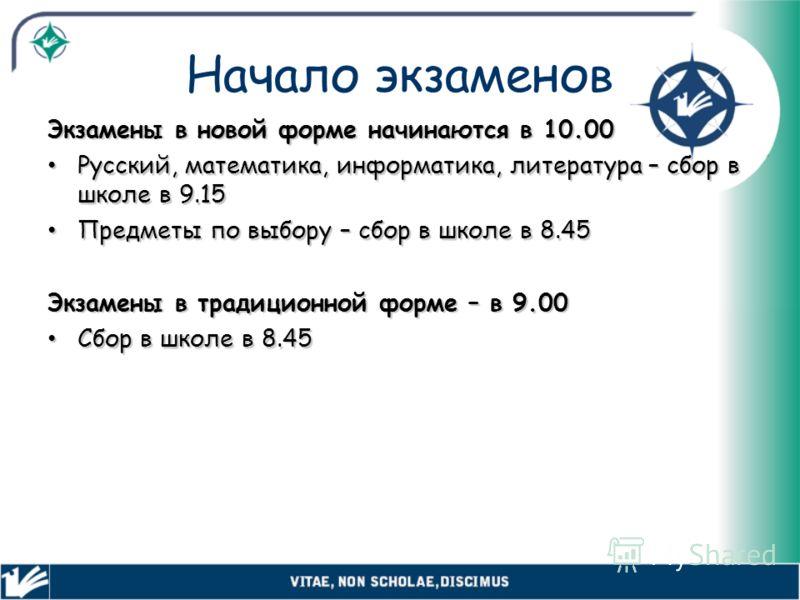 Начало экзаменов Экзамены в новой форме начинаются в 10.00 Русский, математика, информатика, литература – сбор в школе в 9.15 Русский, математика, информатика, литература – сбор в школе в 9.15 Предметы по выбору – сбор в школе в 8.45 Предметы по выбо