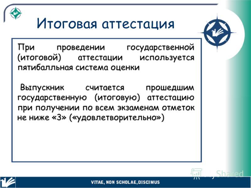 Итоговая аттестация При проведении государственной (итоговой) аттестации используется пятибалльная система оценки Выпускник считается прошедшим государственную (итоговую) аттестацию при получении по всем экзаменам отметок не ниже «3» («удовлетворител