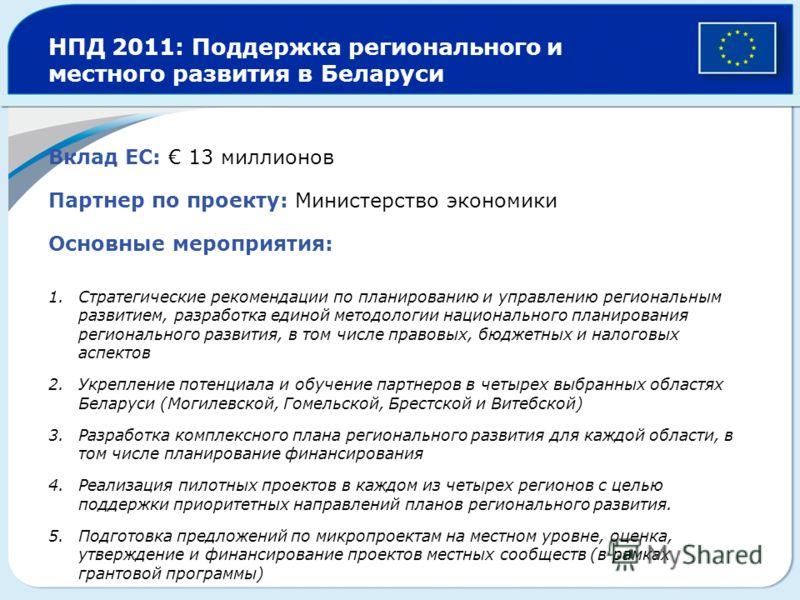 НПД 2011: Поддержка регионального и местного развития в Беларуси Вклад EC: 13 миллионов Партнер по проекту: Министерство экономики Основные мероприятия: 1.Стратегические рекомендации по планированию и управлению региональным развитием, разработка еди