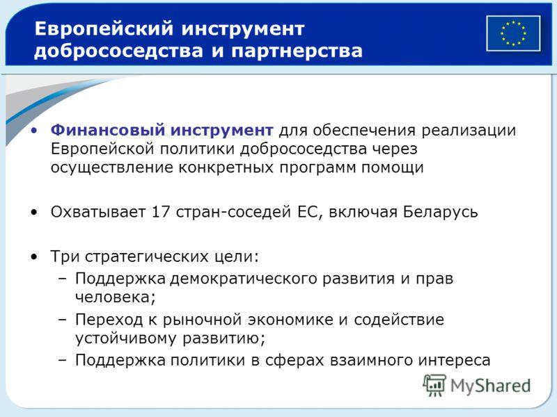 Европейский инструмент добрососедства и партнерства Финансовый инструмент для обеспечения реализации Европейской политики добрососедства через осуществление конкретных программ помощи Охватывает 17 стран-соседей ЕС, включая Беларусь Три стратегически