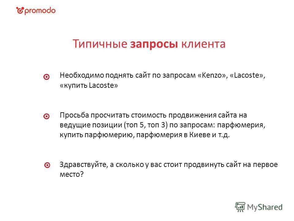 Типичные запросы клиента Необходимо поднять сайт по запросам «Kenzo», «Lacoste», «купить Lacoste» Просьба просчитать стоимость продвижения сайта на ведущие позиции (топ 5, топ 3) по запросам: парфюмерия, купить парфюмерию, парфюмерия в Киеве и т.д. З