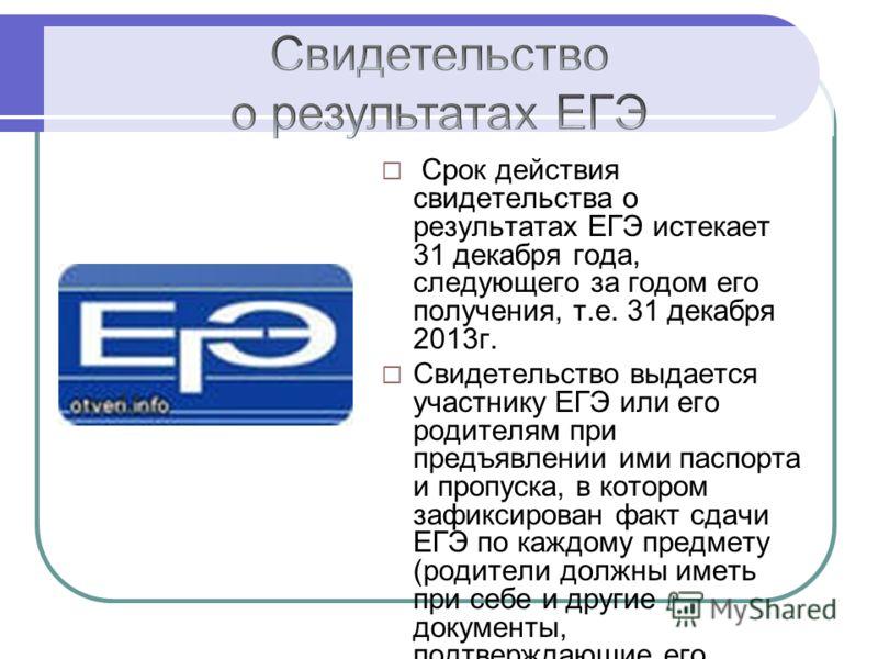 Срок действия свидетельства о результатах ЕГЭ истекает 31 декабря года, следующего за годом его получения, т.е. 31 декабря 2013г. Свидетельство выдается участнику ЕГЭ или его родителям при предъявлении ими паспорта и пропуска, в котором зафиксирован