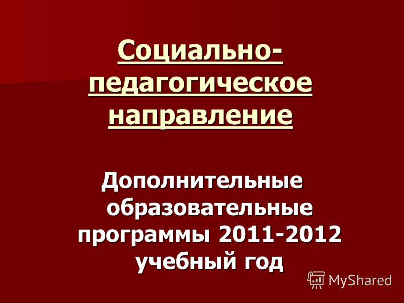 Социально- педагогическое направление Дополнительные образовательные программы 2011-2012 учебный год