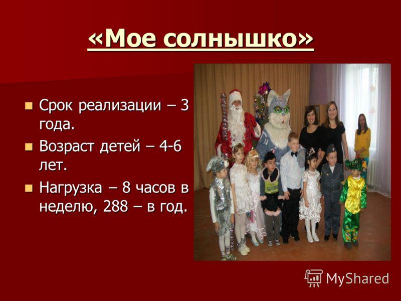 «Мое солнышко» Срок реализации – 3 года. Срок реализации – 3 года. Возраст детей – 4-6 лет. Возраст детей – 4-6 лет. Нагрузка – 8 часов в неделю, 288 – в год. Нагрузка – 8 часов в неделю, 288 – в год.