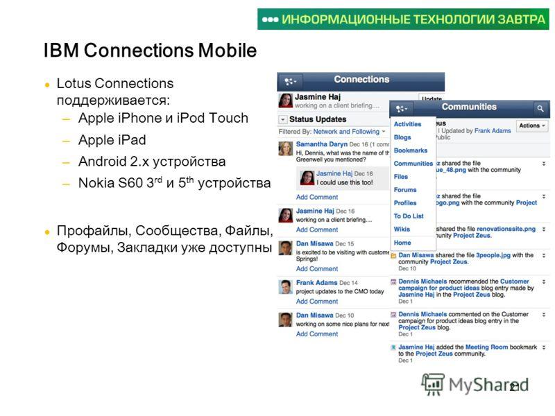 21 Lotus Connections поддерживается: Apple iPhone и iPod Touch Apple iPad Android 2.x устройства Nokia S60 3 rd и 5 th устройства Профайлы, Сообщества, Файлы, Форумы, Закладки уже доступны IBM Connections Mobile