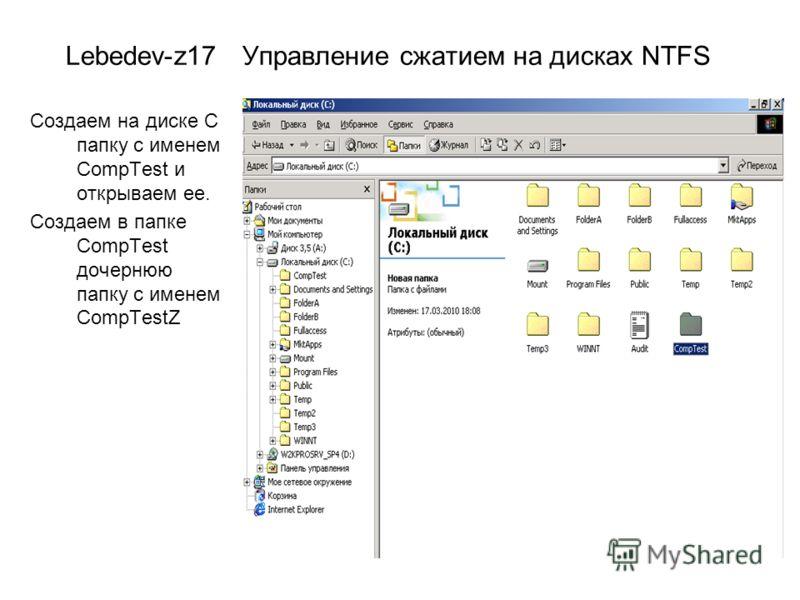 Lebedev-z17 Управление сжатием на дисках NTFS Создаем на диске С папку с именем CompTest и открываем ее. Создаем в папке CompTest дочернюю папку с именем CompTestZ
