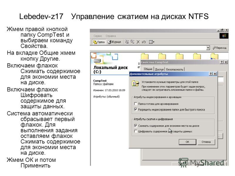 Lebedev-z17 Управление сжатием на дисках NTFS Жмем правой кнопкой папку CompTest и выбираем команду Свойства. На вкладке Общие жмем кнопку Другие. Включаем флажок Сжимать содержимое для экономии места на диске. Включаем флажок Шифровать содержимое дл