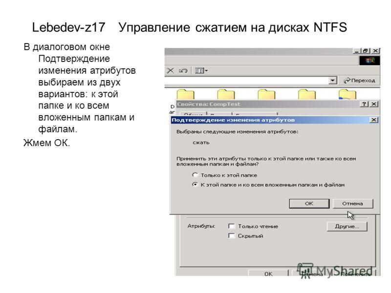 Lebedev-z17 Управление сжатием на дисках NTFS В диалоговом окне Подтверждение изменения атрибутов выбираем из двух вариантов: к этой папке и ко всем вложенным папкам и файлам. Жмем ОК.