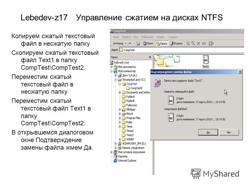 Lebedev-z17 Управление сжатием на дисках NTFS Копируем сжатый текстовый файл в несжатую папку Скопируем сжатый текстовый файл Text1 в папку CompTest\CompTest2. Переместим сжатый текстовый файл в несжатую папку Переместим сжатый текстовый файл Text1 в
