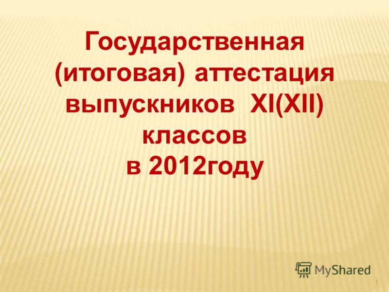1 Государственная (итоговая) аттестация выпускников ХI(ХII) классов в 2012году