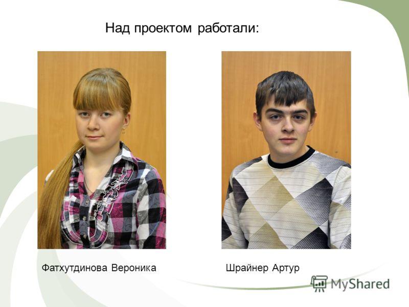 Над проектом работали: Фатхутдинова ВероникаШрайнер Артур