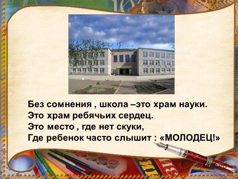 Без сомнения, школа –это храм науки. Это храм ребячьих сердец. Это место, где нет скуки, Где ребенок часто слышит : «МОЛОДЕЦ!»