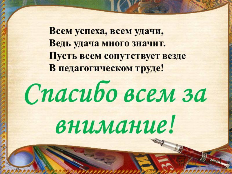 Спасибо всем за внимание! Всем успеха, всем удачи, Ведь удача много значит. Пусть всем сопутствует везде В педагогическом труде!