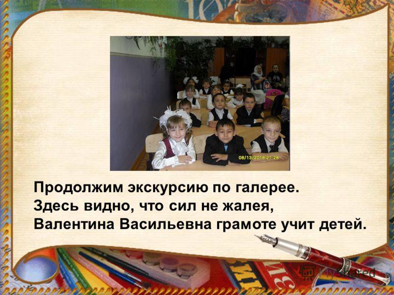 Продолжим экскурсию по галерее. Здесь видно, что сил не жалея, Валентина Васильевна грамоте учит детей.
