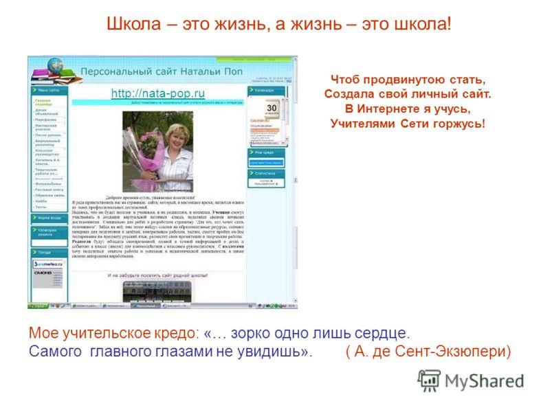 Чтоб продвинутою стать, Создала свой личный сайт. В Интернете я учусь, Учителями Сети горжусь! Мое учительское кредо: «… зорко одно лишь сердце. Самого главного глазами не увидишь». ( А. де Сент-Экзюпери) http://nata-pop.ru Школа – это жизнь, а жизнь