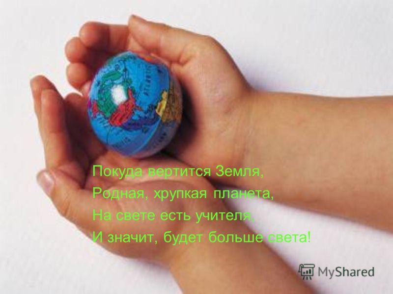 Покуда вертится Земля, Родная, хрупкая планета, На свете есть учителя, И значит, будет больше света!