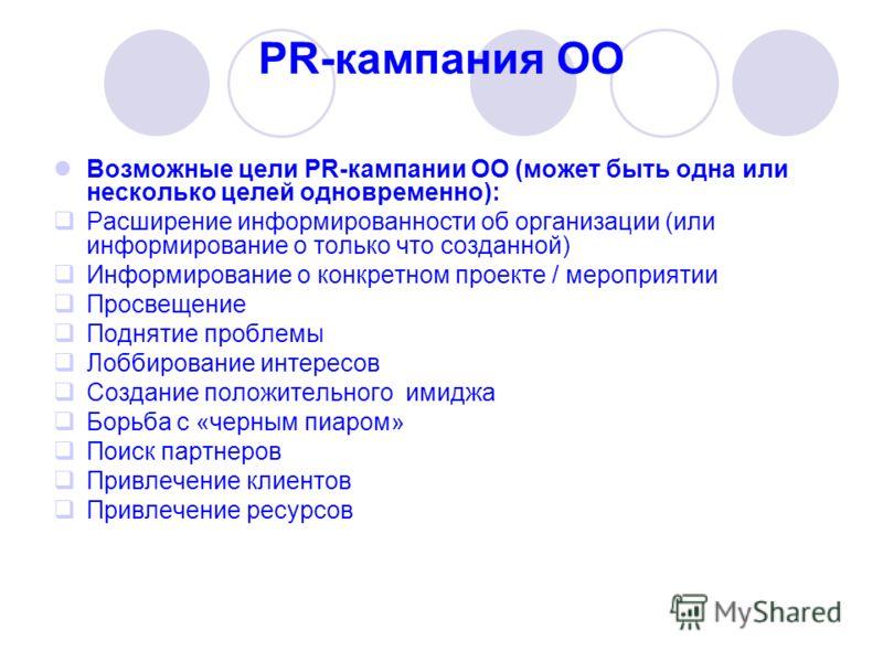 PR-кампания ОО Возможные цели PR-кампании ОО (может быть одна или несколько целей одновременно): Расширение информированности об организации (или информирование о только что созданной) Информирование о конкретном проекте / мероприятии Просвещение Под